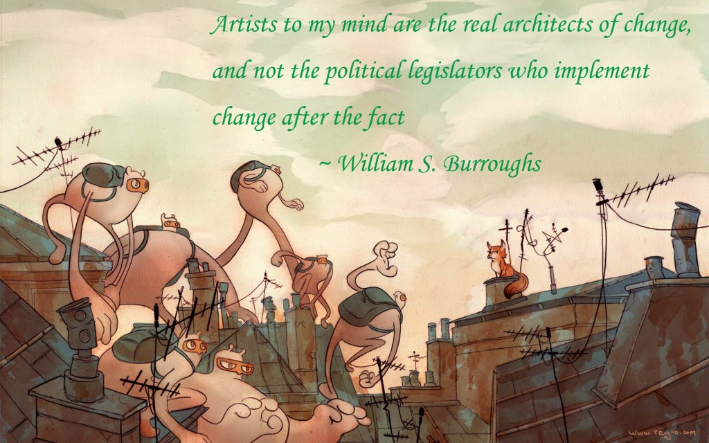 Artists to my mind are the real architects of change, and not the political legislators who implement change after the fact