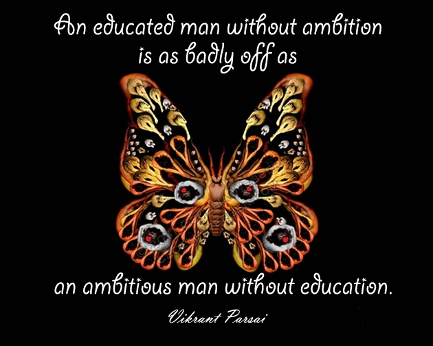 An educated man without ambition is as badly off as an ambitious man without education.