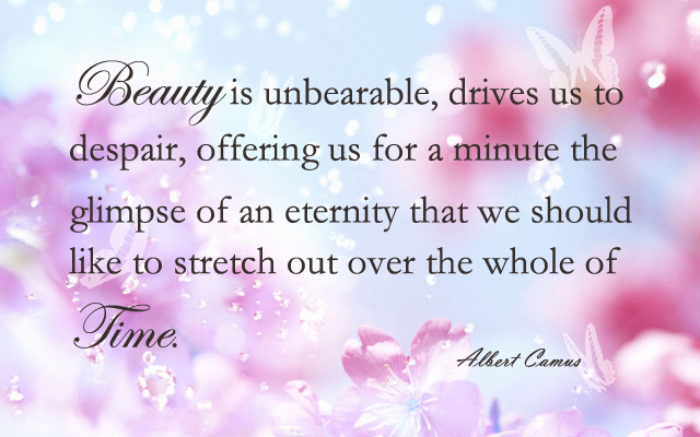 Beauty is unbearable, drives us to despair, offering us for a minute the glimpse of an eternity that we should like to stretch out over the whole of time.