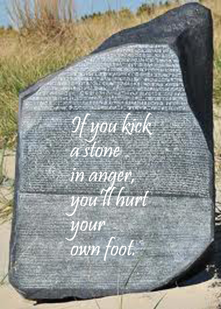 If you kick a stone in anger, you'll hurt your own foot.