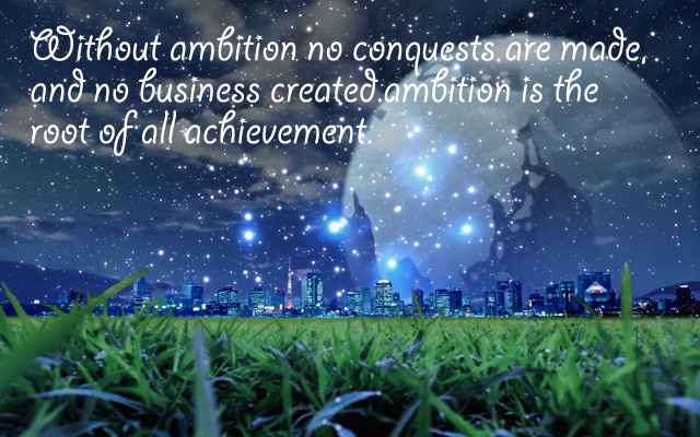 Without ambition no conquests are made, and no business created. ambition is the root of all achievement.