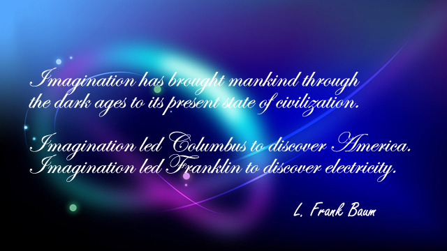 Imagination has brought mankind through the dark ages to its present state of civilization. Imagination led Columbus to discover America. Imagination led Franklin to discover electricity.