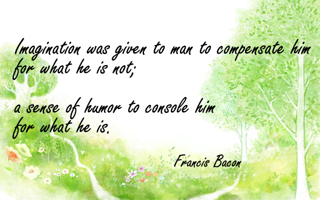 Imagination was given to man to compensate him for what he is not; a sense of humor to console him for what he is.