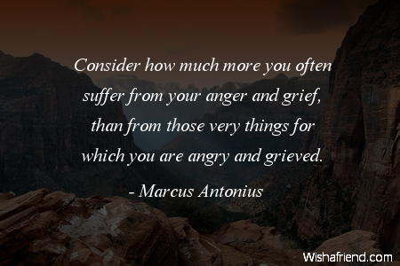 Consider how much more you often suffer from your anger and grief, than from those very things for which you are angry and grieved.