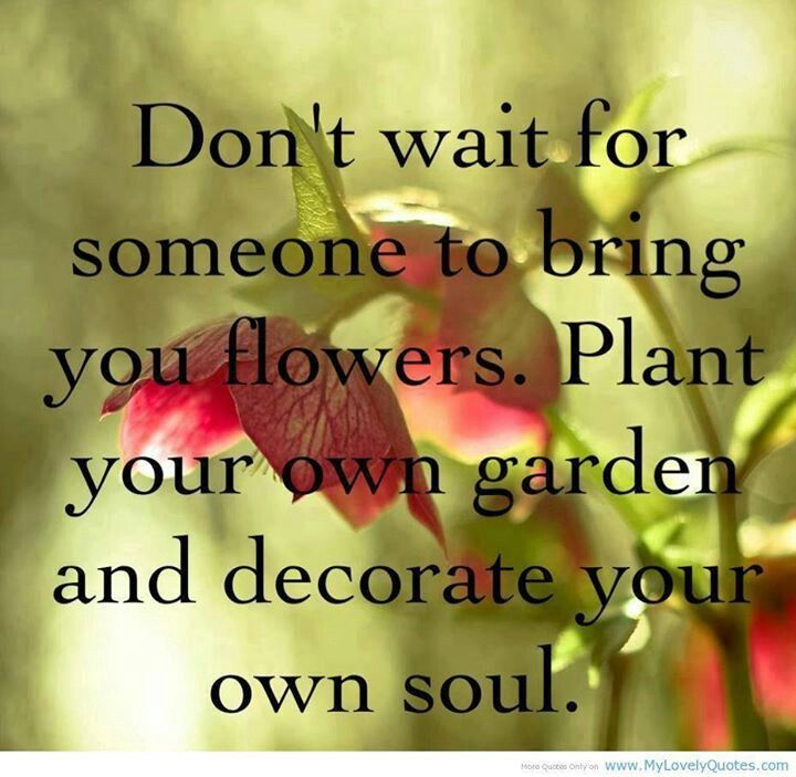 Don't wait for someone to bring you flowers. Plant your own garden and decorate your own soul