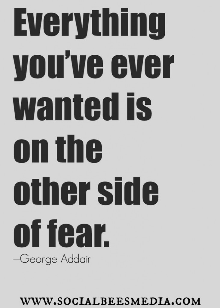 Everything you're wanted is on the other sode of fear
