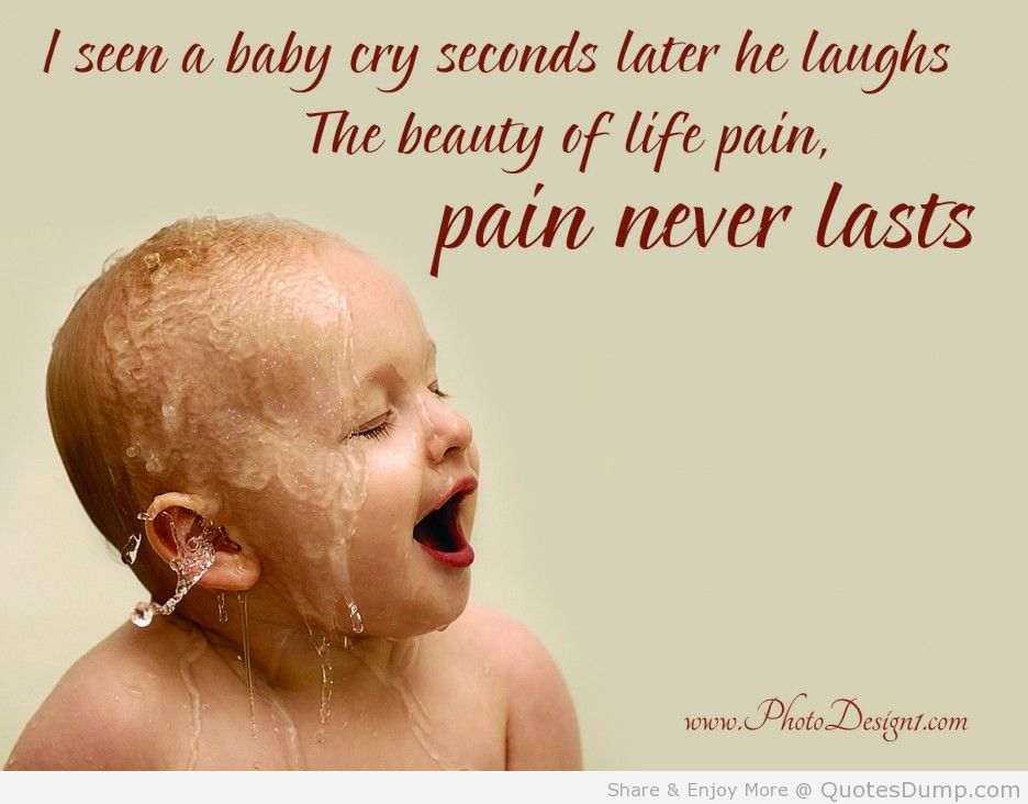 I See A Baby Cry Seconds Later He Laughs The Beauty Of Life Pain Never Lasts