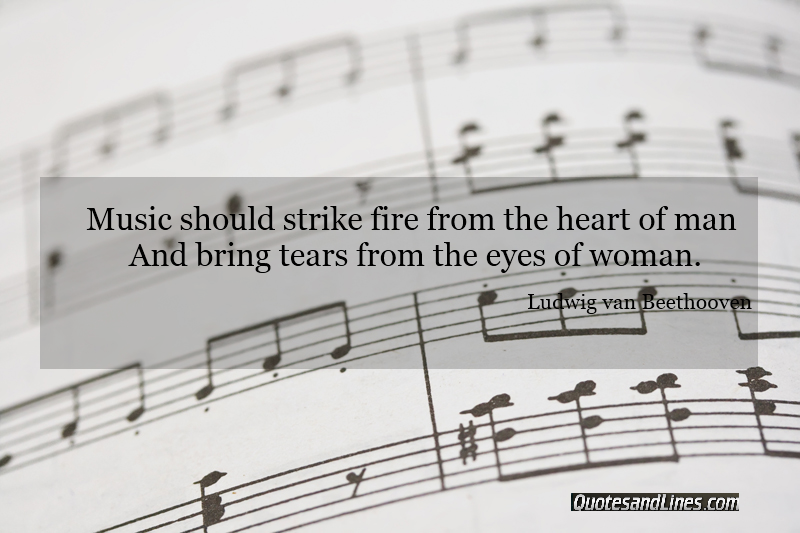 Music should strike fire from the heart of man, and bring tears form the eyes of woman