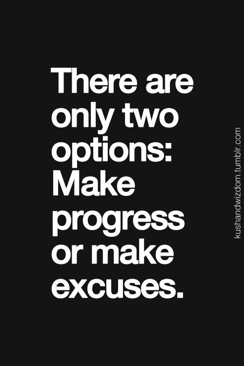 There are only two options make progress or make excuses