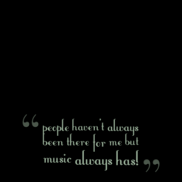 People haven't always been there for me but music always has