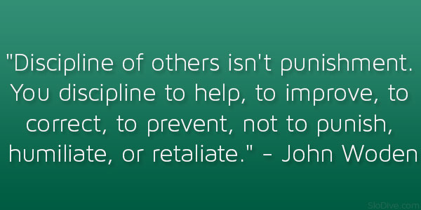 Discipline  of others isn't punishment. You discipline to help, to improve, to correct, to prevent, not to punish, humiliate, or retaliate