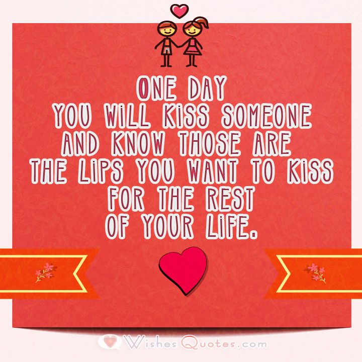 One day you will kiss someone and know those are the lips you want to kiss for the rest of your life