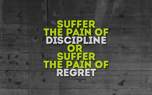 Suffer the pain of discipline or suffer the pain of regret