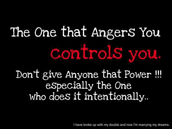 The one that angers you controls you. Don't give anyone the power, especially the one who does it intentionally..