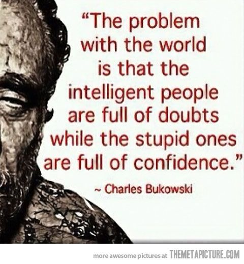 The problem with the world is that the intelligent people are full of doubts while the stupid ones are full of confidence