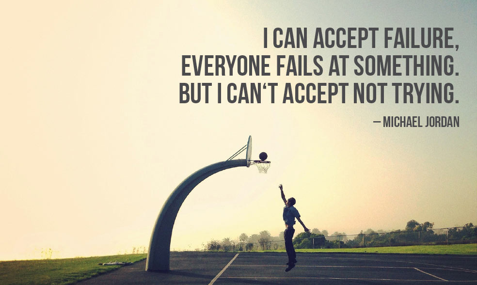 I can accept failure, everyone fails at something. But I can't accept not trying.