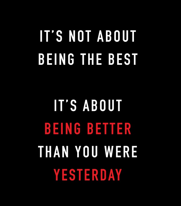 It's not about being the best. It's about being better than you were yesterday