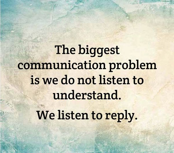 The biggest communication problem is we do not listen to understand. We listen to reply