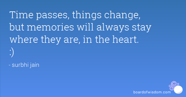 Time passes, things change, but memories will always stay where they are, in the heart.