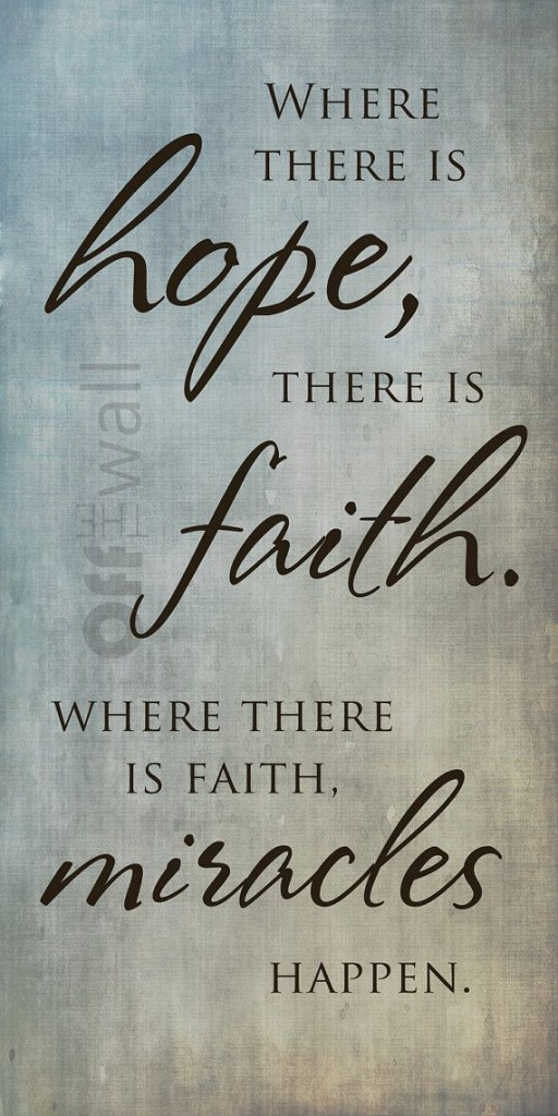 Where there is hope, there is faith. Where there is faith, there is miracles happen