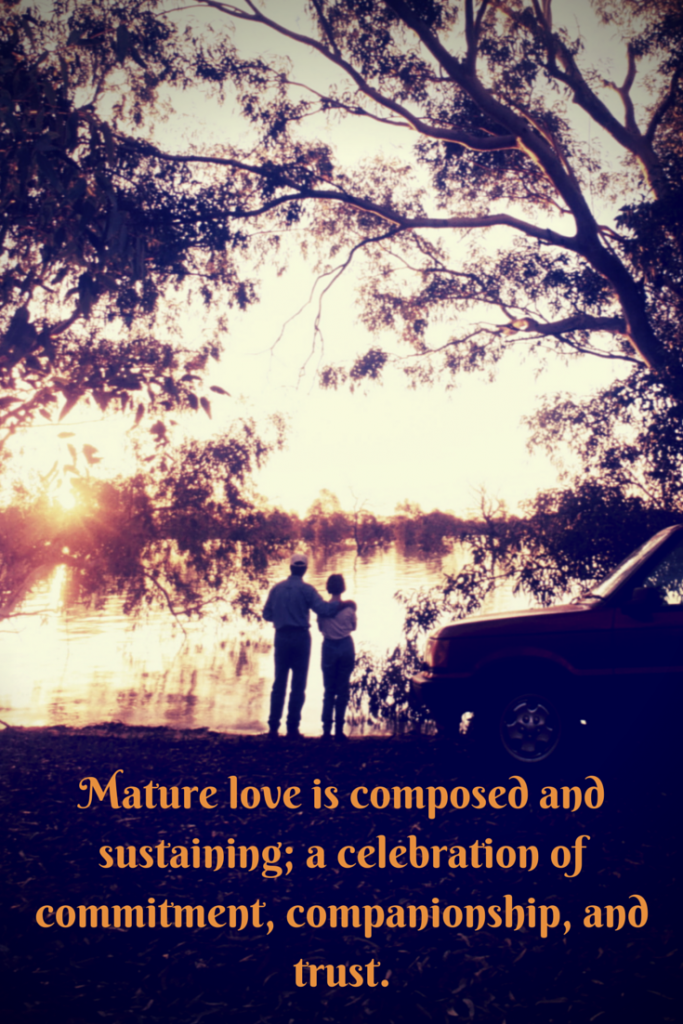 Mature love is composed and sustaining; a celebration of commitment, companionship, and trust
