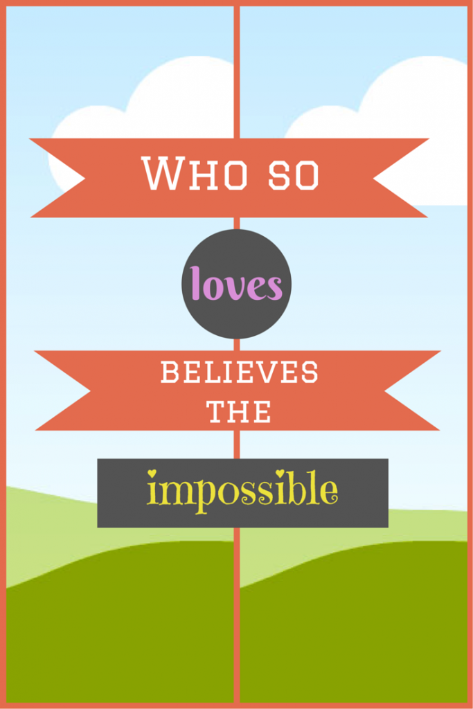 Who so loves believes the impossible