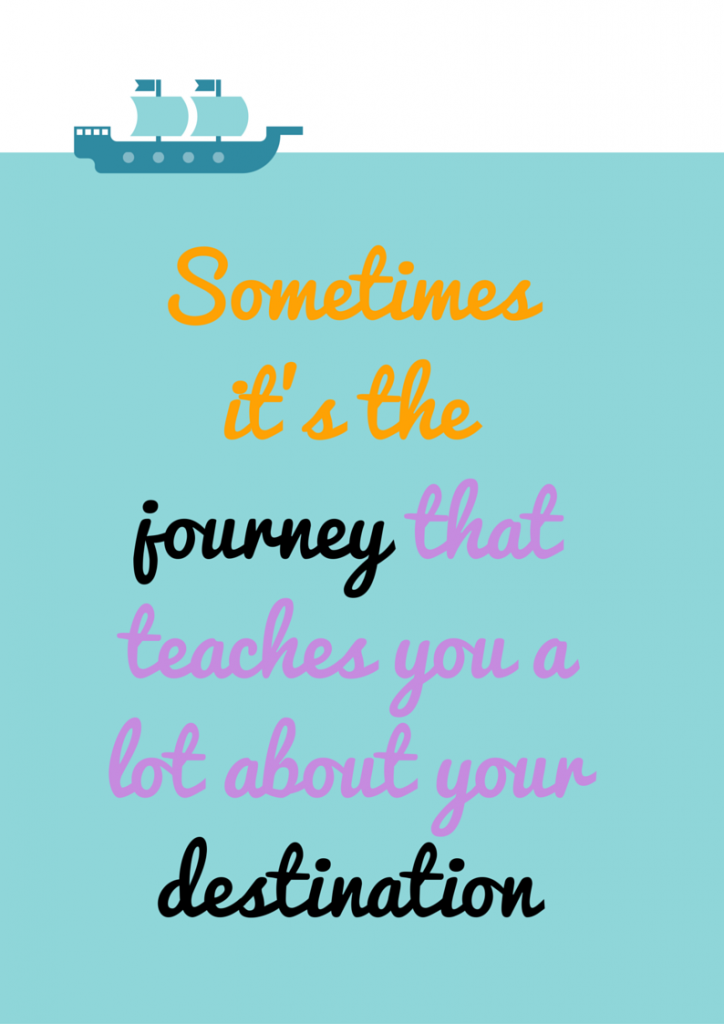 Sometimes it's the journey that teaches you a lot about your destination