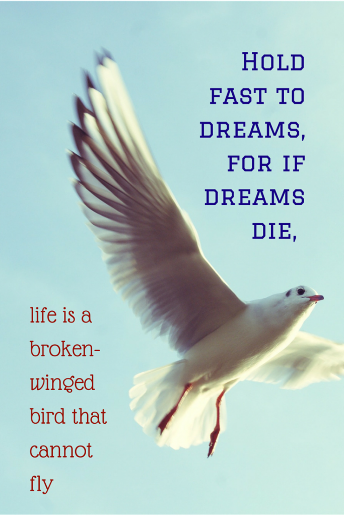 Hold fast to dreams, for if dreams die, life is a broken-winged bird that cannot fly.