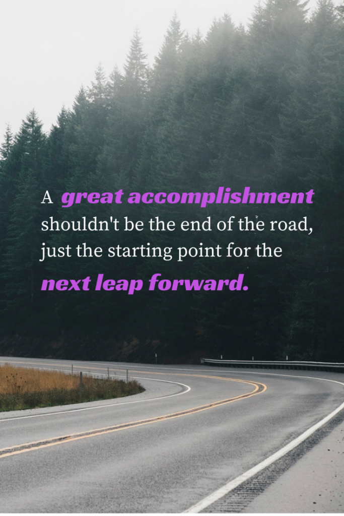A great accomplishment shouldn't be the end of the road, just the starting point for the next leap forward.