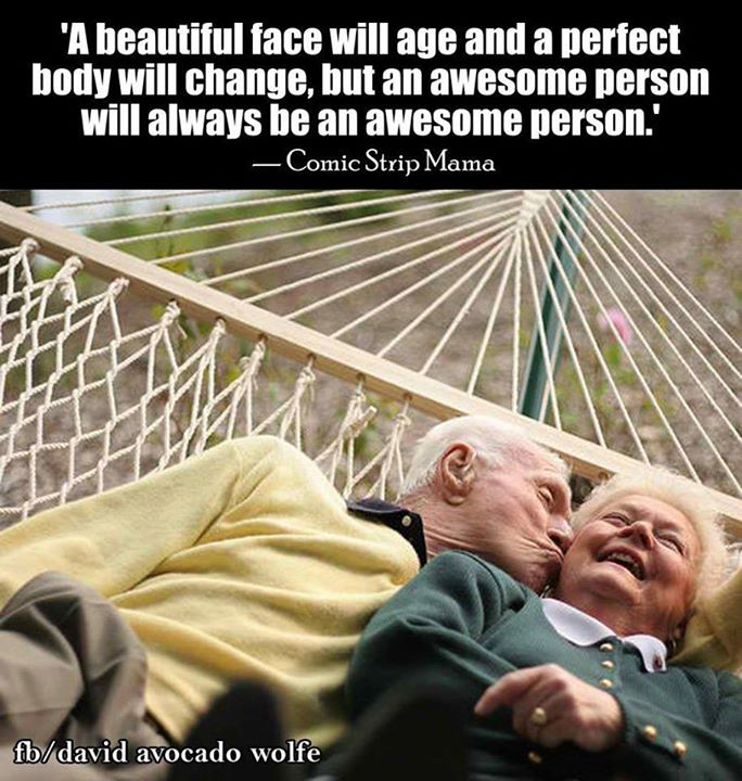 A beautiful face will age and a perfect body will age, but an awesome person will always be an awesome person.