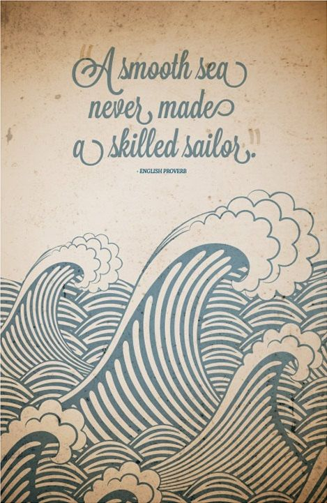 A smooth sea never made a skilled sailor.