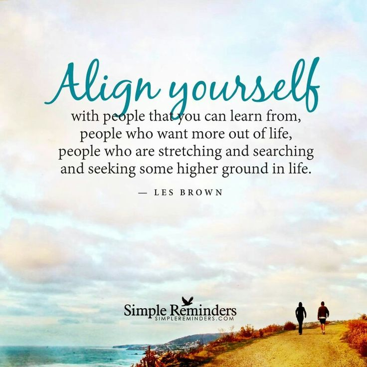 Align yourself with people that you can learn from, people who want more out of life, people who are stretching and searching and seeking some higher ground in life.