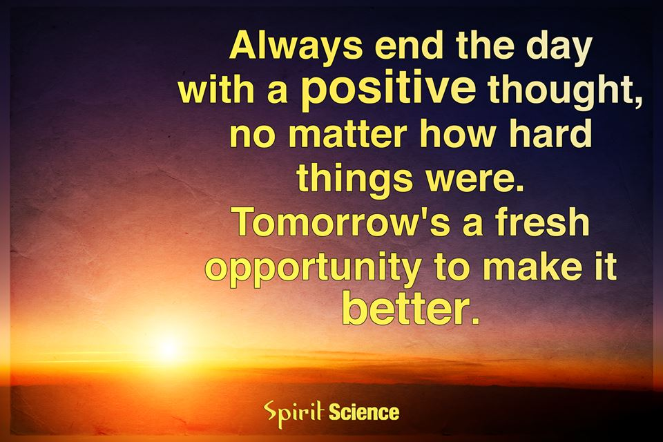 Always end the day with a positive thought, no matter how hard things are. Tomorrow's a fresh opportunity to make it better.