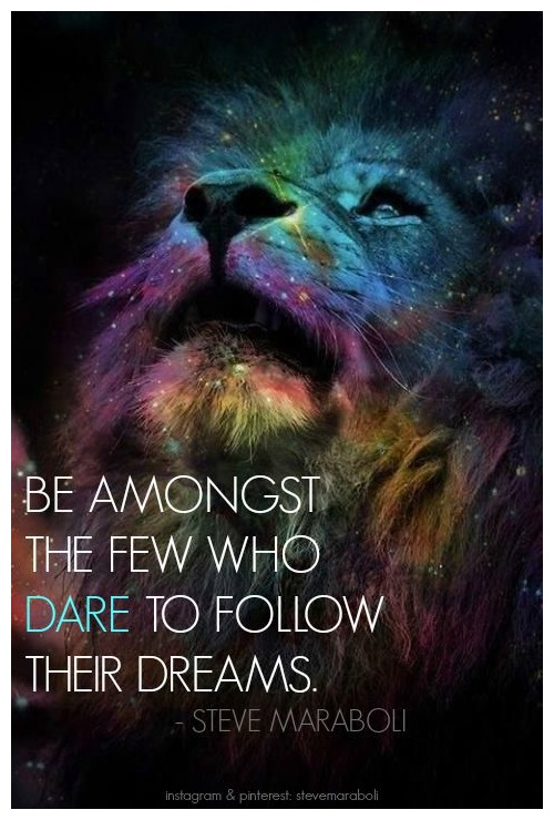 Be amongst the few who dare to follow their dreams.