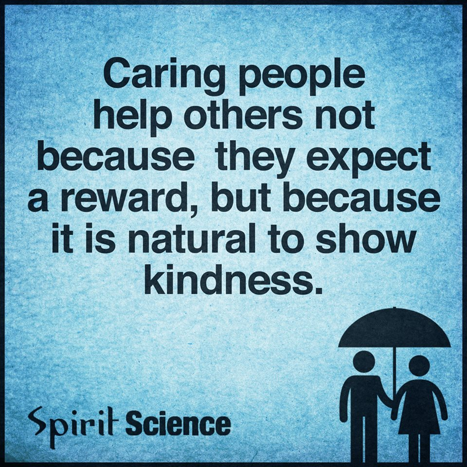 Caring people help others not because they expect a reward, but because it is natural to show kindness.