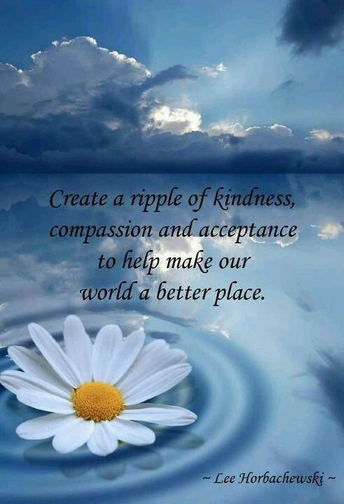 Create a ripple of kindness, compassion and acceptance, to help make our world a better place.