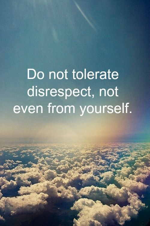 Do not tolerate disrespect, not even from yourself.