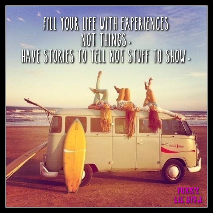 Fill your life with experiences not things. Have stories to tell not stuff to show.
