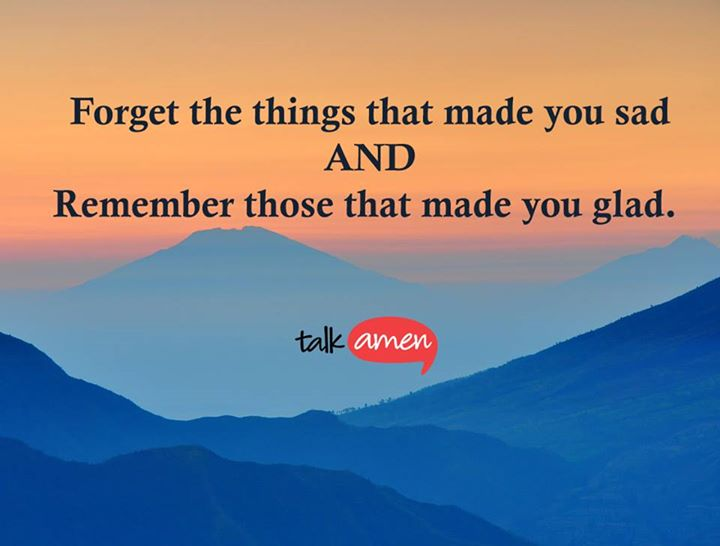 Forget the things that made you sad and remember those that made you glad.