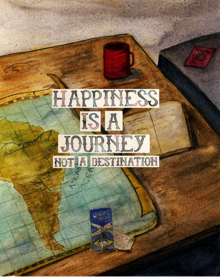Happiness is a journey not a destination.