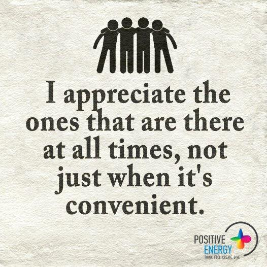 I appreciate the ones that are there at all times, not just when it's convenient.