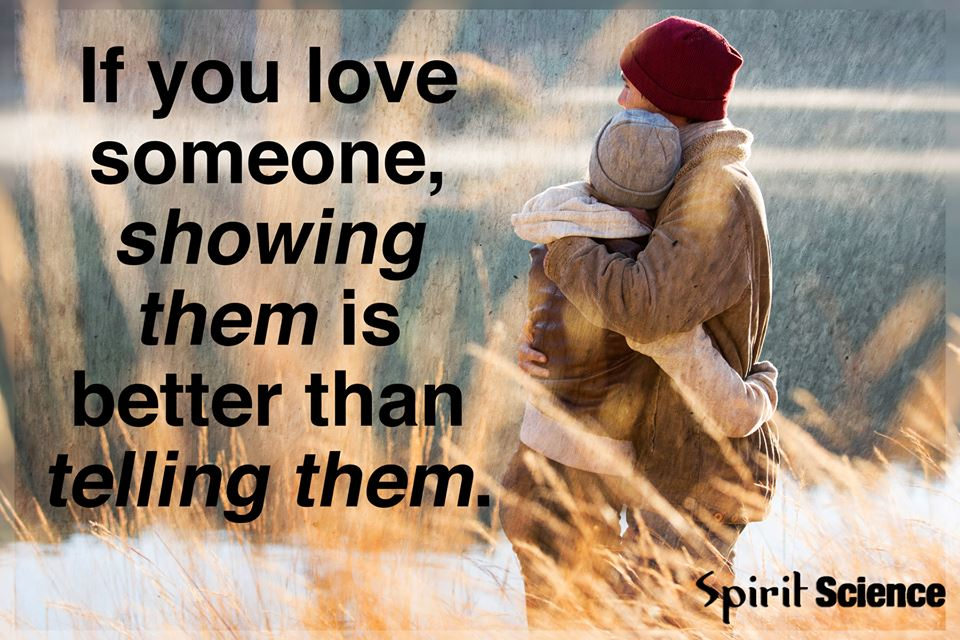 If you love someone, showing them is better than telling them.