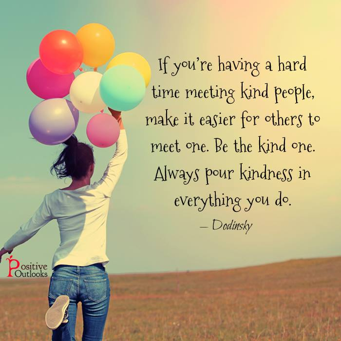 If you are having a hard time meeting kind people, make it easier for others to meet one. Be the kind one. Always pour kindness in everything you do.