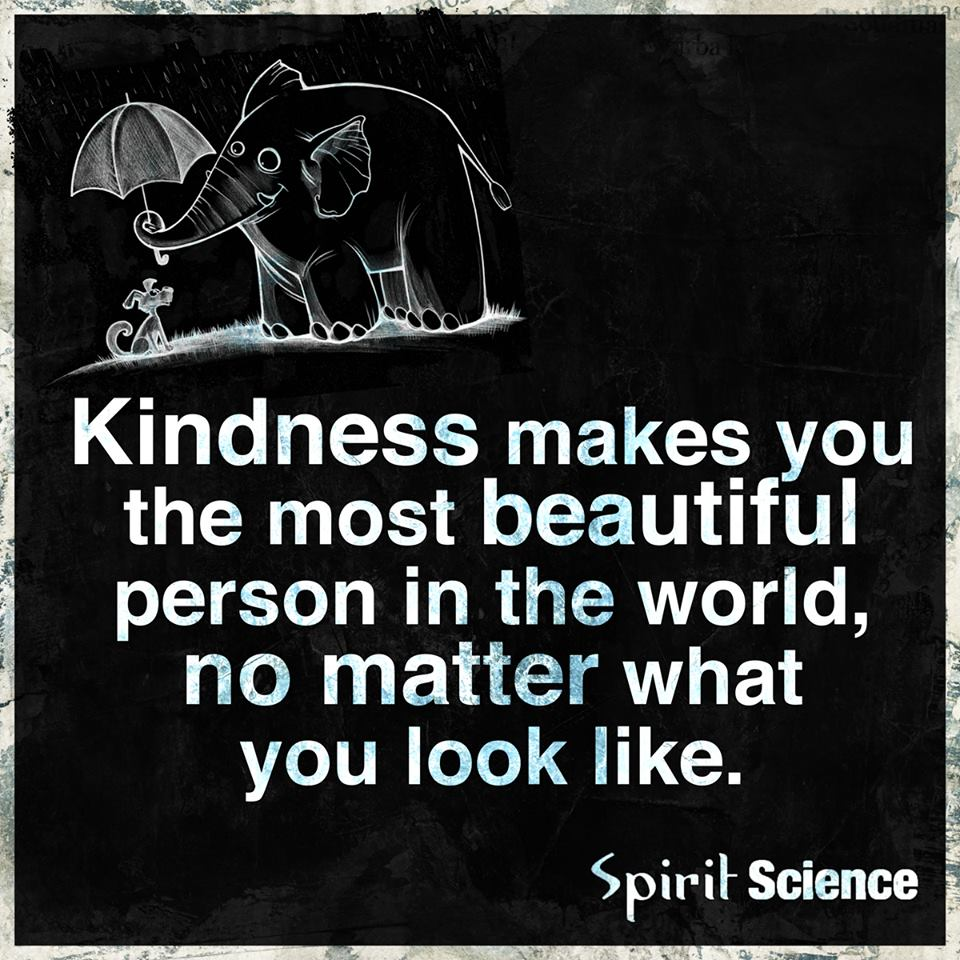 Kindness makes you the most beautiful person in the world, no matter what you look like.