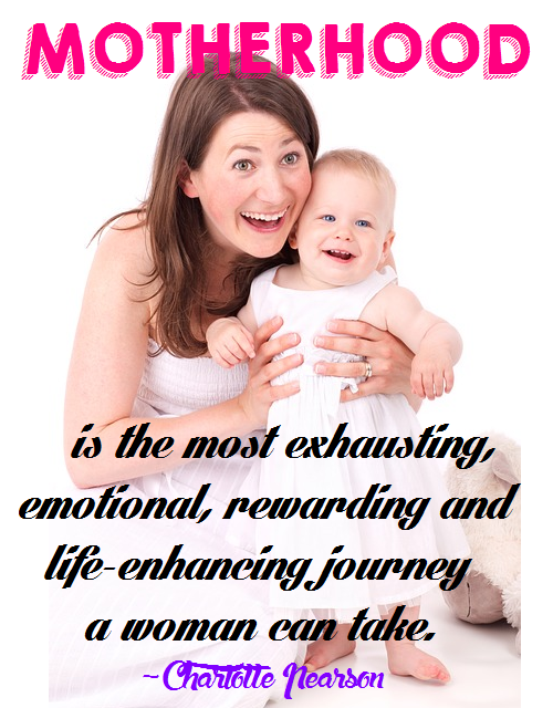 Motherhood is the most exhausting, emotional, rewarding, and life-enhancing journey a woman can take.