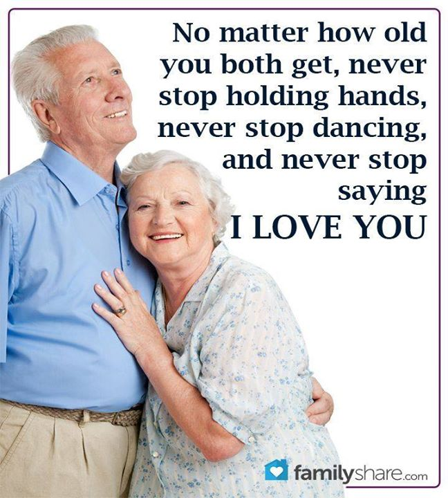 No matter how old you both get, never stop holding hands, never stop dancing, and never stop saying I love you.