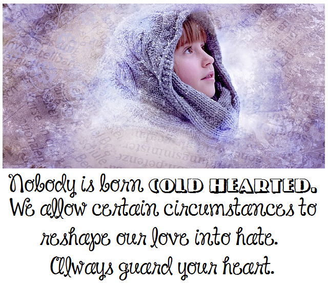 Nobody is born cold hearted. We allow certain circumstances to reshape our love into hate. Always guard your heart.