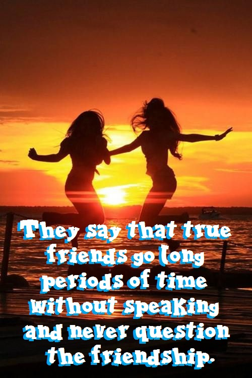 They say that true friends go long periods of time without speaking and never question the friendship.