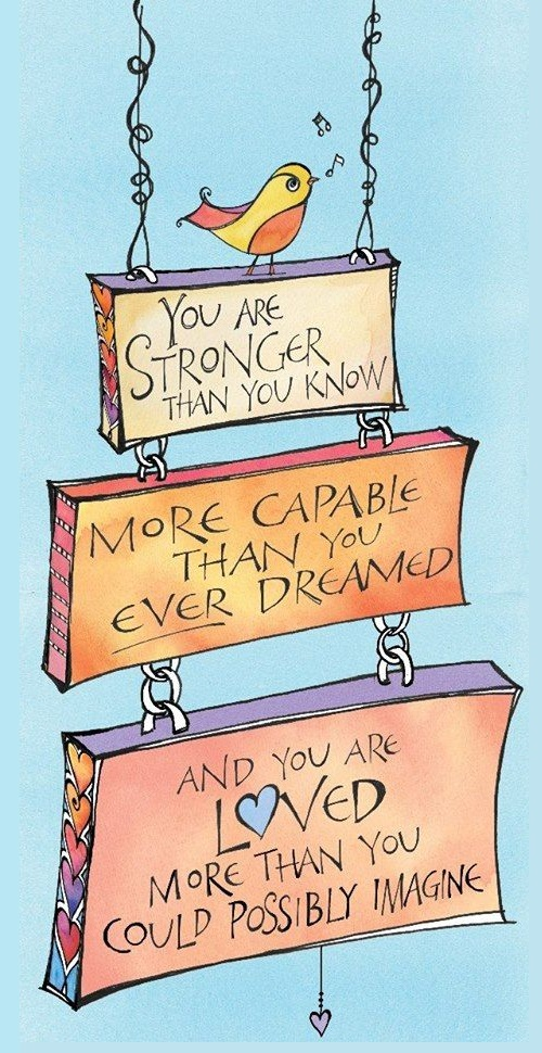 You are stronger than you know, more capable than you ever dreamed, and you are loved more than you could possibly imagine.