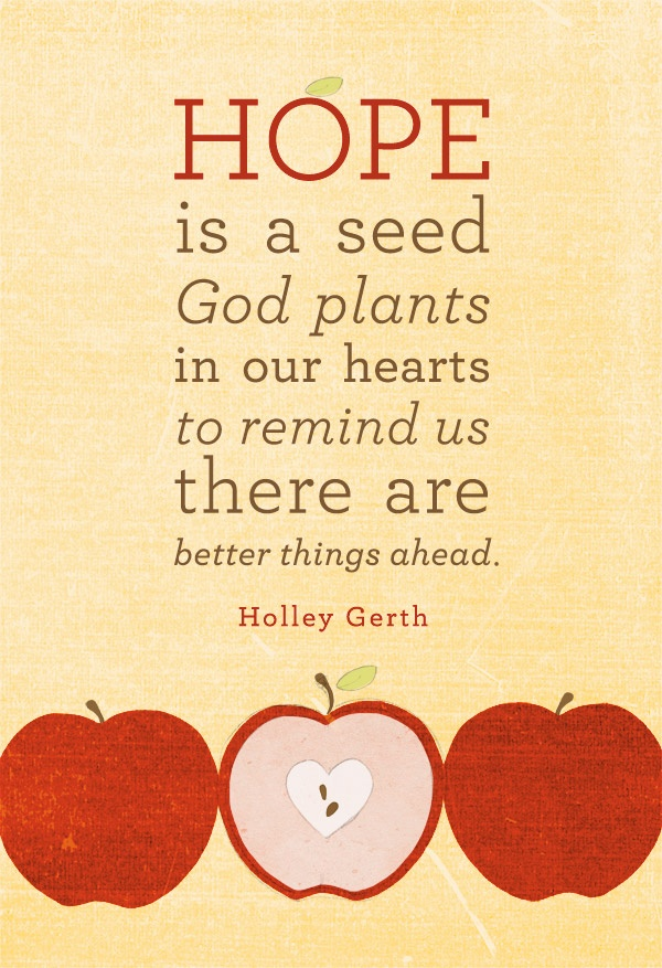 Hope is a seed that God plants in our hearts to remind us there are better things ahead.